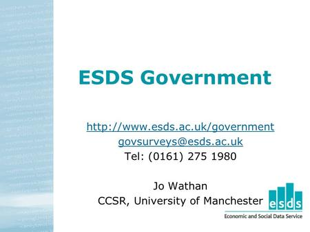 ESDS Government  Tel: (0161) 275 1980 Jo Wathan CCSR, University of Manchester.