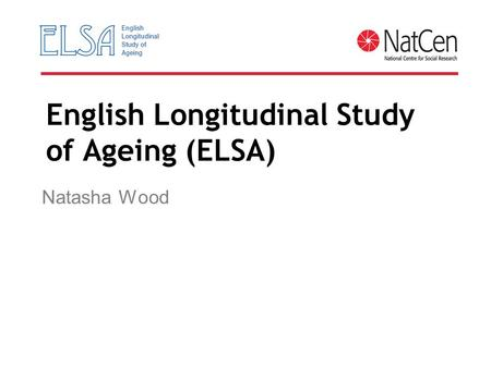 English Longitudinal Study of Ageing (ELSA) Natasha Wood.