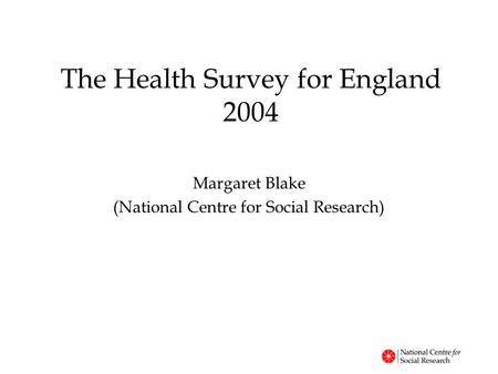 The Health Survey for England 2004 Margaret Blake (National Centre for Social Research)