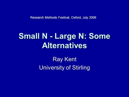 Small N - Large N: Some Alternatives Ray Kent University of Stirling Research Methods Festival, Oxford, July 2006.