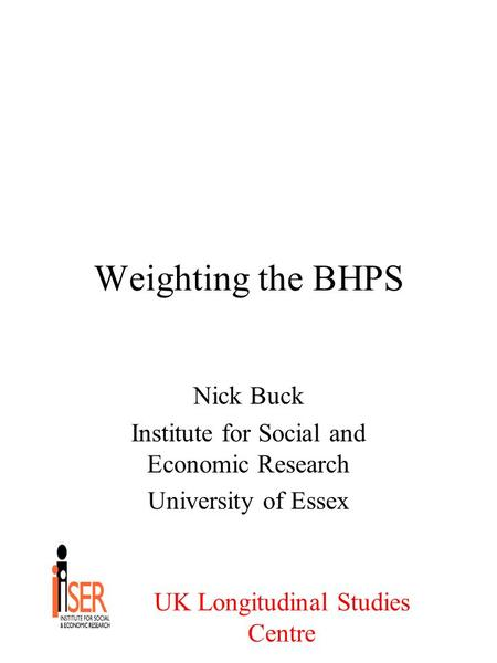 UK Longitudinal Studies Centre Weighting the BHPS Nick Buck Institute for Social and Economic Research University of Essex.
