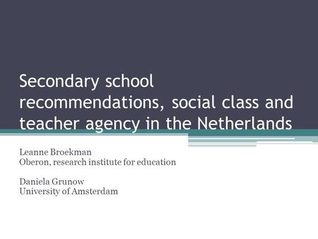 Secondary school recommendations, social class and teacher agency in the Netherlands Leanne Broekman Oberon, research institute for education Daniela Grunow.
