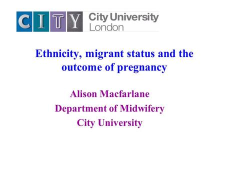 Ethnicity, migrant status and the outcome of pregnancy Alison Macfarlane Department of Midwifery City University.