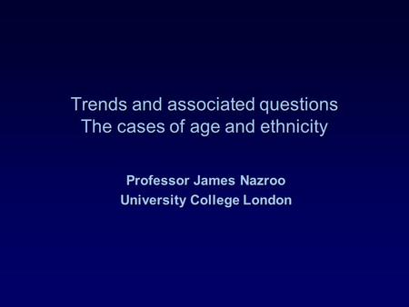 Trends and associated questions The cases of age and ethnicity Professor James Nazroo University College London.