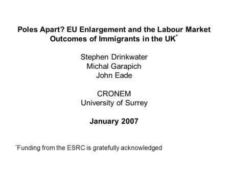 Poles Apart? EU Enlargement and the Labour Market Outcomes of Immigrants in the UK * Stephen Drinkwater Michal Garapich John Eade CRONEM University of.