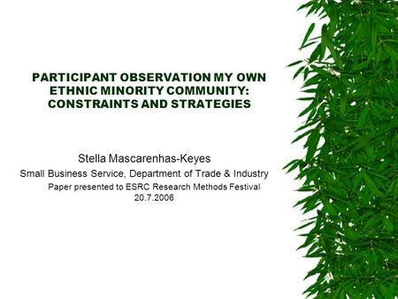 PARTICIPANT OBSERVATION MY OWN ETHNIC MINORITY COMMUNITY: CONSTRAINTS AND STRATEGIES Stella Mascarenhas-Keyes Small Business Service, Department of Trade.