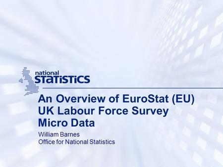 An Overview of EuroStat (EU) UK Labour Force Survey Micro Data William Barnes Office for National Statistics.