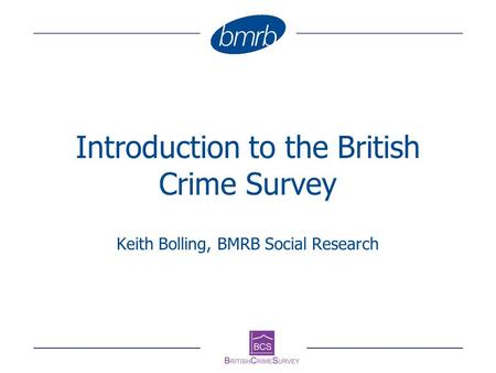 Introduction to the British Crime Survey Keith Bolling, BMRB Social Research.