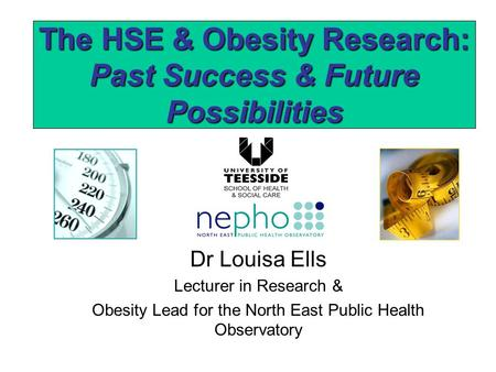 The HSE & Obesity Research: Past Success & Future Possibilities Dr Louisa Ells Lecturer in Research & Obesity Lead for the North East Public Health Observatory.