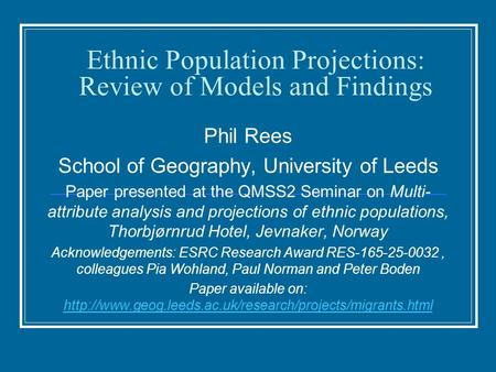Ethnic Population Projections: Review of Models and Findings Phil Rees School of Geography, University of Leeds Paper presented at the QMSS2 Seminar on.