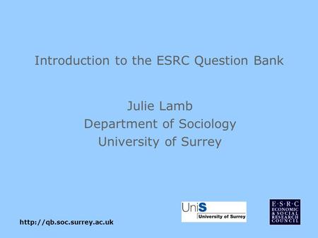 Introduction to the ESRC Question Bank Julie Lamb Department of Sociology University of Surrey.