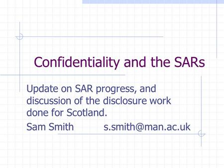 Confidentiality and the SARs Update on SAR progress, and discussion of the disclosure work done for Scotland. Sam Smith