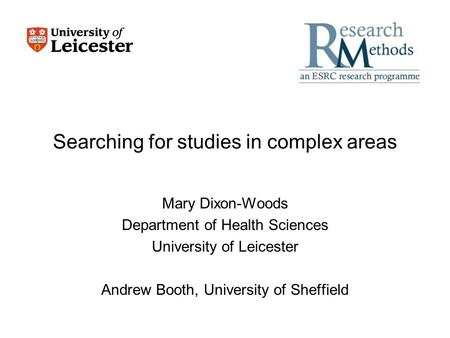 Searching for studies in complex areas Mary Dixon-Woods Department of Health Sciences University of Leicester Andrew Booth, University of Sheffield.