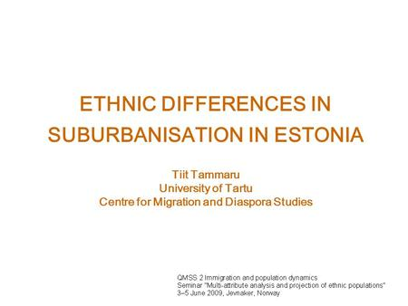 ETHNIC DIFFERENCES IN SUBURBANISATION IN ESTONIA Tiit Tammaru University of Tartu Centre for Migration and Diaspora Studies.