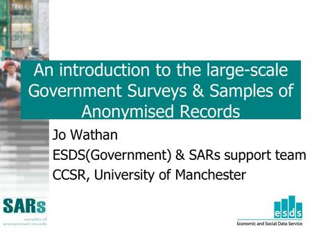 An introduction to the large-scale Government Surveys & Samples of Anonymised Records Jo Wathan ESDS(Government) & SARs support team CCSR, University of.