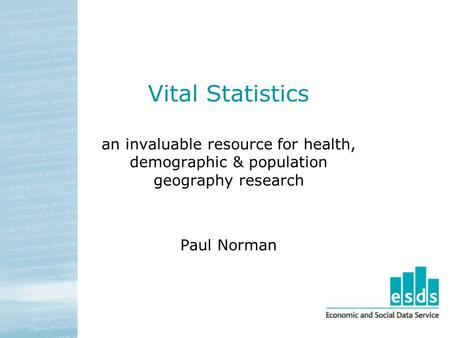 Vital Statistics an invaluable resource for health, demographic & population geography research Paul Norman.