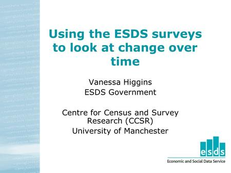 Using the ESDS surveys to look at change over time Vanessa Higgins ESDS Government Centre for Census and Survey Research (CCSR) University of Manchester.