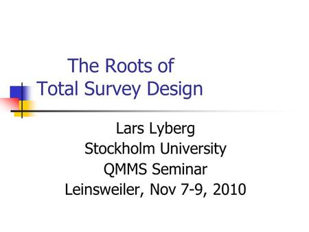 The Roots of Total Survey Design Lars Lyberg Stockholm University QMMS Seminar Leinsweiler, Nov 7-9, 2010.