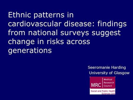 Ethnic patterns in cardiovascular disease: findings from national surveys suggest change in risks across generations Seeromanie Harding University of Glasgow.