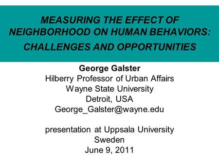 MEASURING THE EFFECT OF NEIGHBORHOOD ON HUMAN BEHAVIORS: CHALLENGES AND OPPORTUNITIES George Galster Hilberry Professor of Urban Affairs Wayne State University.