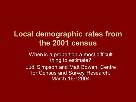Local demographic rates from the 2001 census When is a proportion a most difficult thing to estimate? Ludi Simpson and Matt Bowen, Centre for Census and.