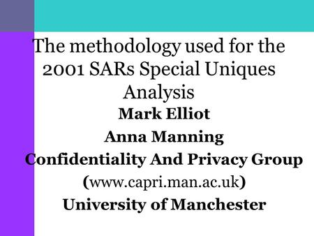 The methodology used for the 2001 SARs Special Uniques Analysis Mark Elliot Anna Manning Confidentiality And Privacy Group (www.capri.man.ac.uk) University.