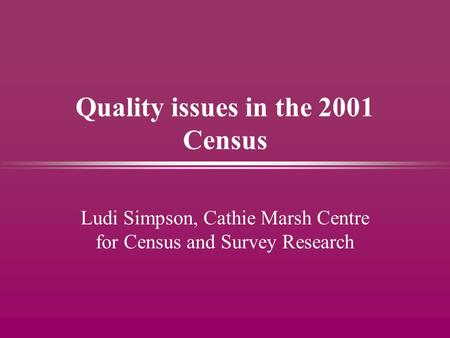 Quality issues in the 2001 Census Ludi Simpson, Cathie Marsh Centre for Census and Survey Research.
