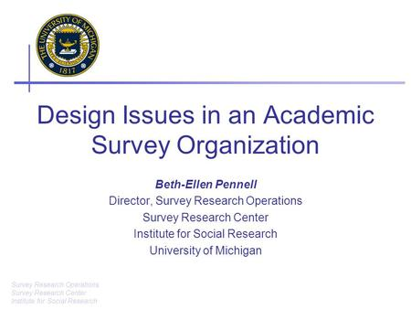 Survey Research Operations Survey Research Center Institute for Social Research Design Issues in an Academic Survey Organization Beth-Ellen Pennell Director,