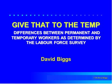 © Dr David Biggs GIVE THAT TO THE TEMP DIFFERENCES BETWEEN PERMANENT AND TEMPORARY WORKERS AS DETERMINED BY THE LABOUR FORCE SURVEY David Biggs.