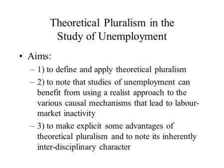 Theoretical Pluralism in the Study of Unemployment Aims: –1) to define and apply theoretical pluralism –2) to note that studies of unemployment can benefit.