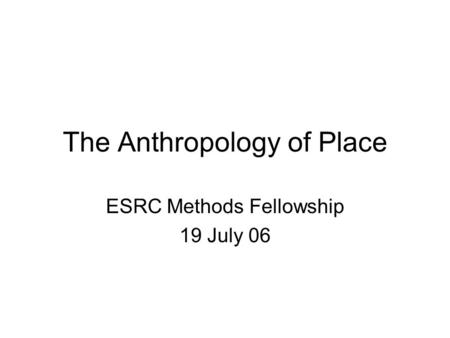 The Anthropology of Place ESRC Methods Fellowship 19 July 06.