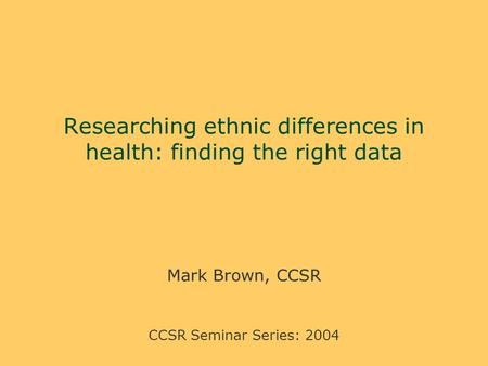 Researching ethnic differences in health: finding the right data Mark Brown, CCSR CCSR Seminar Series: 2004.