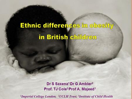 Dr S Saxena 1 Dr G Ambler 2 Prof. TJ Cole 3 Prof A. Majeed 1 1 Imperial College London, 2 UCLH Trust, 3 Institute of Child Health.