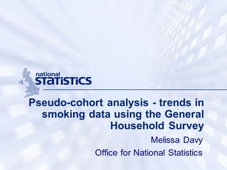Pseudo-cohort analysis - trends in smoking data using the General Household Survey Melissa Davy Office for National Statistics.
