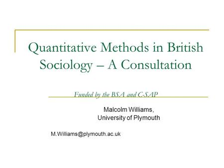 Quantitative Methods in British Sociology – A Consultation Funded by the BSA and C-SAP Malcolm Williams, University of Plymouth
