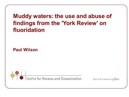 Muddy waters: the use and abuse of findings from the 'York Review' on fluoridation Paul Wilson.