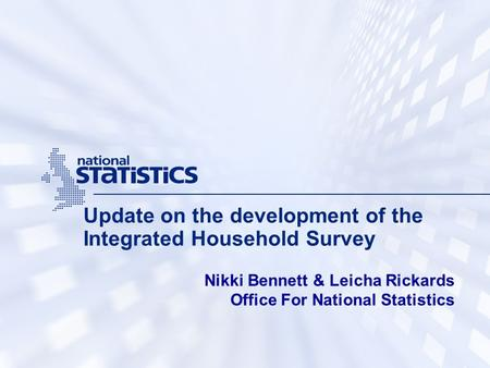 Update on the development of the Integrated Household Survey Nikki Bennett & Leicha Rickards Office For National Statistics.