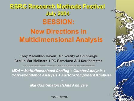 MDS- why not? 1 ESRC Research Methods Festival July 2004 SESSION: New Directions in Multidimensional Analysis Tony Macmillan Coxon, University of Edinburgh.