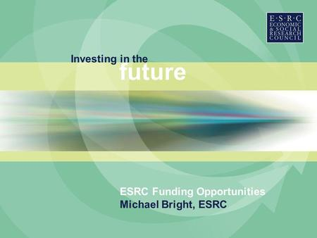 Investing in the future ESRC Funding Opportunities Michael Bright, ESRC.