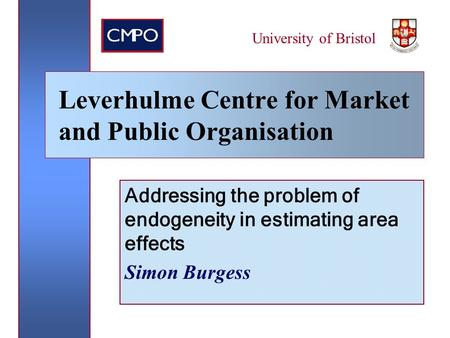Addressing the problem of endogeneity in estimating area effects Simon Burgess University of Bristol Leverhulme Centre for Market and Public Organisation.