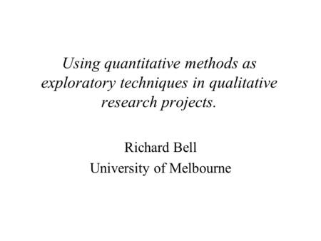 Using quantitative methods as exploratory techniques in qualitative research projects. Richard Bell University of Melbourne.