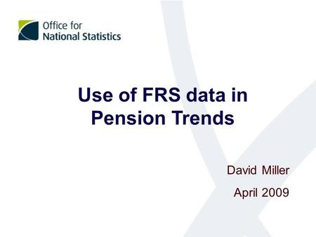Use of FRS data in Pension Trends David Miller April 2009.