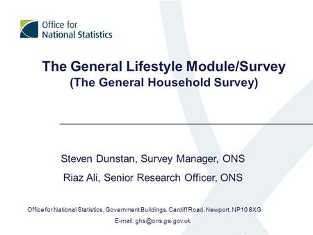 The General Lifestyle Module/Survey (The General Household Survey) Steven Dunstan, Survey Manager, ONS Riaz Ali, Senior Research Officer, ONS Office for.