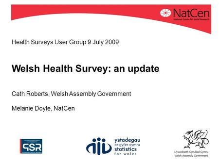 Health Surveys User Group 9 July 2009 Welsh Health Survey: an update Cath Roberts, Welsh Assembly Government Melanie Doyle, NatCen.