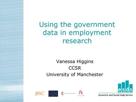 1 Using the government data in employment research Vanessa Higgins CCSR University of Manchester.