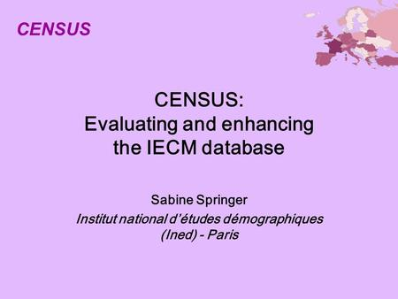 CENSUS: Evaluating and enhancing the IECM database Sabine Springer Institut national détudes démographiques (Ined) - Paris CENSUS.