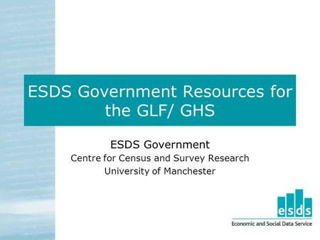 ESDS Government Resources for the GLF/ GHS ESDS Government Centre for Census and Survey Research University of Manchester.