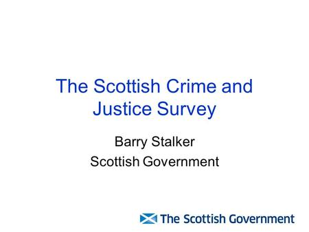 The Scottish Crime and Justice Survey Barry Stalker Scottish Government.