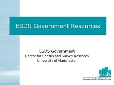 ESDS Government Resources ESDS Government Centre for Census and Survey Research University of Manchester.