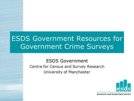 ESDS Government Resources for Government Crime Surveys ESDS Government Centre for Census and Survey Research University of Manchester.
